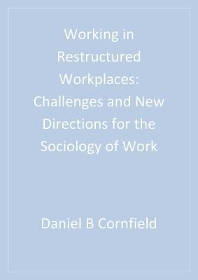 Working in Restructured Workplaces: Challenges and New Directions for the Sociology of Work Daniel B. Cornfield