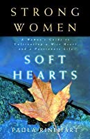 Strong Women, Soft Hearts: A Woman's Guide to Cultivating a Wise Heart and a Passionate Life