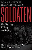 Soldaten - On Fighting, Killing and Dying: The Secret Second World War Transcripts of German POWs