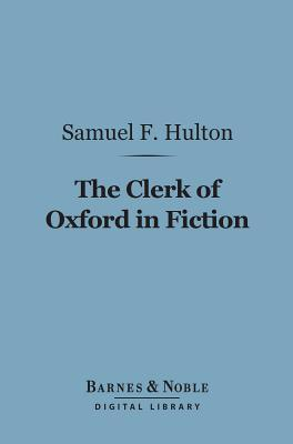 The Clerk of Oxford in Fiction (Barnes & Noble Digital Library)  by  Samuel F. Hulton