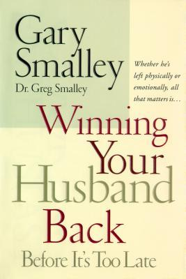 Winning Your Husband Back Before Its Too Late: Whether Hes Left Physically or Emotionally, All That Matters Is Gary Smalley