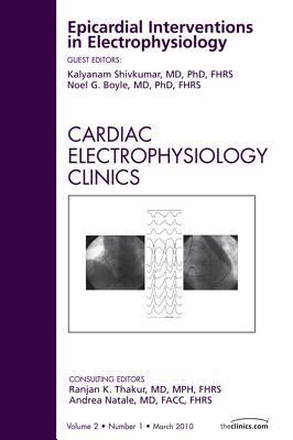 Epicardial Interventions in Electrophysiology, an Issue of Cardiac Electrophysiology Clinics Kalyanam Shivkumar