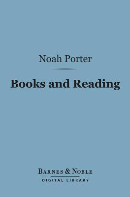 Books and Reading: (Barnes & Noble Digital Library): What Books Shall I Read and How Shall I Read Them?  by  Noah Porter