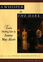 A Whisper in the Dark: Twelve Thrilling Tales by Louisa May Alcott: Twelve Thrilling Tales by Louisa May Alcott