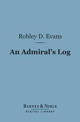 An Admirals Log: Being Continued Recollections of Naval Life (Barnes & Noble Digital Library)  by  Robley D. Evans