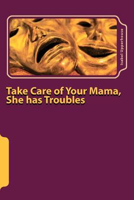 Take Care of Your Mama, She Has Troubles  by  Isabel Upperhouse