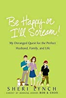 Be Happy or I'll Scream!: My Deranged Quest for the Perfect Husband, Family, and Life