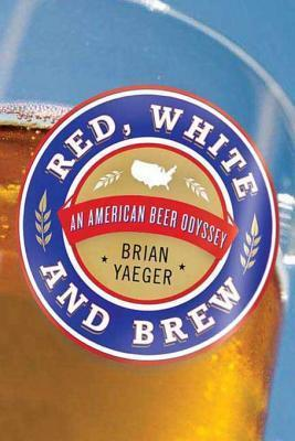 Red, White, and Brew: A Beer Odyssey Across the U.S.  by  Brian Yaeger