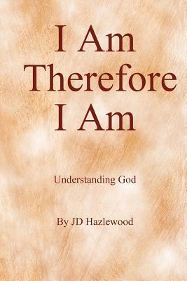 I Am ... Therefore I Am: Understanding God  by  J.D. Hazlewood
