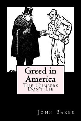 Greed in America: The Numbers Dont Lie John Baker