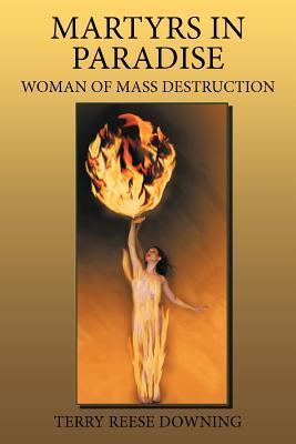 Martyrs in Paradise: Woman of Mass Destruction  by  Terry Reese Downing