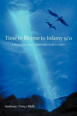 Time to Rhyme to Infamy 9/11: A Partial Diary from 12/31/1996 to 09/11/2001 Anthony (Tony) Melli