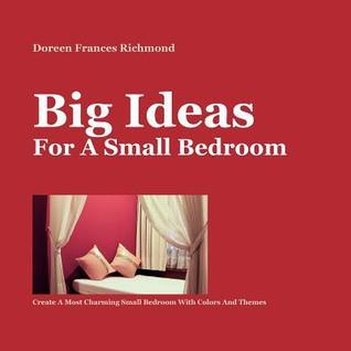 Big Ideas for a Small Bedroom: Create a Most Charming Small Bedroom with Colors and Themes  by  Doreen Frances Richmond