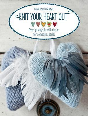 Knit Your Heart Out: Over 30 Ways to Knit a Heart for Someone Special Bente Presterud Røvik