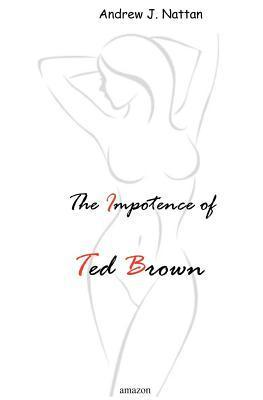 The Impotence of Ted Brown Andrew J. Nattan