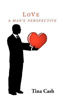 Love: A Mans Perspective  by  Tina Cash