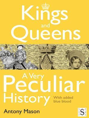 Kings and Queens - A Very Peculiar History  by  Antony Mason