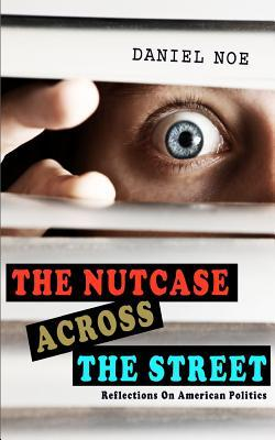 The Nutcase Across the Street: Reflections on American Politics  by  Daniel Noe