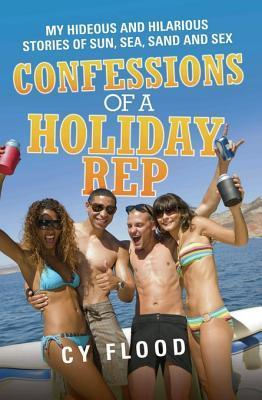 Confessions of a Holiday Rep - My Hideous and Hilarious Stories of Sun, Sea, Sand and Sex Cy Flood