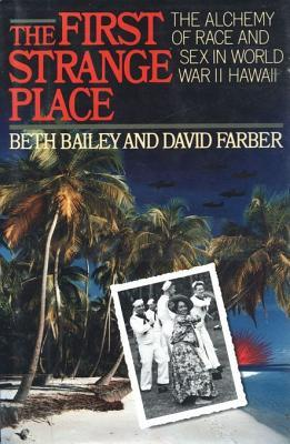 The First Strange Place: The Alchemy of Race and Sex in World War II Hawaii Beth L. Bailey