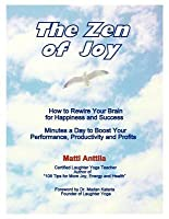 The Zen of Joy: How to Rewire Your Brain for Happiness and Success. Minutes a Day to Boost Your Performance, Productivity and Profits.