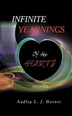 Infinite Yearnings: Of the Hearts Audley L J Barnes