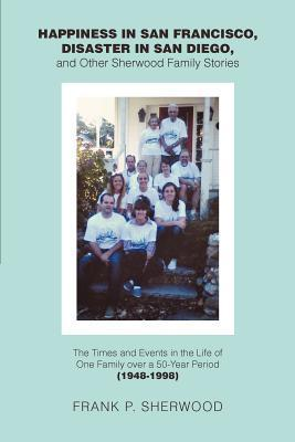 Happiness in San Francisco, Disaster in San Diego, and Other Sherwood Family Stories: The Times and Events in the Life of One Family Over a 50-Year Pe  by  Frank P. Sherwood