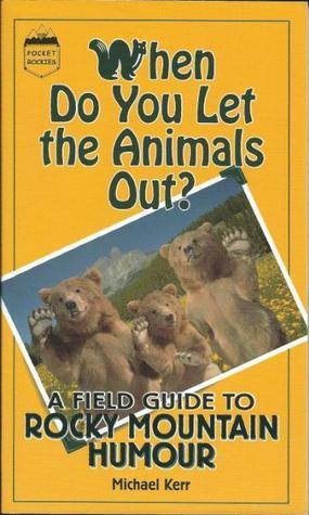 Whe Do You Let the Animals Out?: A Field Guide to Rocky Mountain Humour Michael   Kerr