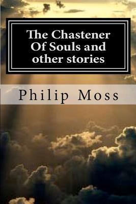 The Chastener of Souls and Other Stories Philip  J. Moss