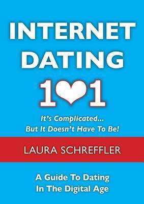 Internet Dating 101: Its Complicated . . . But It Doesnt Have to Be: The Digital Age Guide to Navigating Your Relationship Through Social Media and Online Dating Sites  by  Laura Schreffler