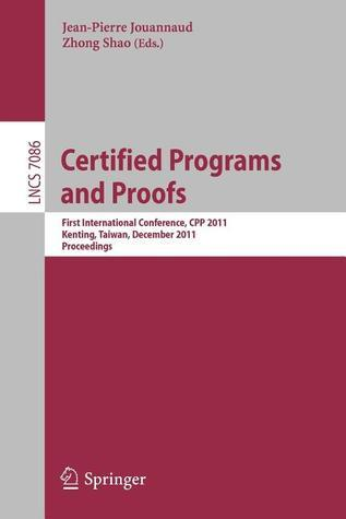Certified Programs and Proofs: First International Conference, Cpp 2011, Kenting, Taiwan, December 7-9, 2011, Proceedings  by  Jean-Pierre Jouannaud