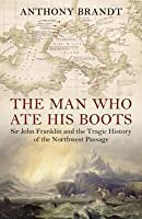 The Man Who Ate His Boots: Sir John Franklin and the Tragic History of the Northwest Passage