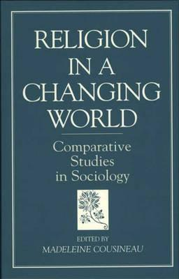Religion In A Changing World: Comparative Studies In Sociology  by  Madeleine Cousineau