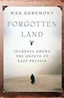 Forgotten Land: Journeys Among the Ghosts of East Prussia