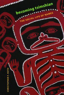 Becoming Tsimshian: The Social Life of Names  by  Christopher F. Roth