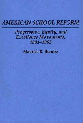 American School Reform: Progressive, Equity, And Excellence Movements, 1883 1993 Maurice R. Berube