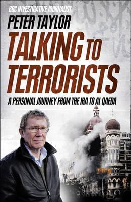 Talking to Terrorists: A Personal Journey from the IRA to Al Qaeda Peter  Taylor