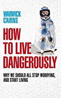 How to Live Dangerously: Why We Should All Stop Worrying, and Start Living