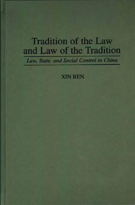 Tradition of the Law and Law of the Tradition: Law, State, and Social Control in China  by  Xin Ren