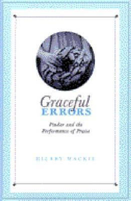 Graceful Errors: Pindar and the Performance of Praise Hilary Mackie