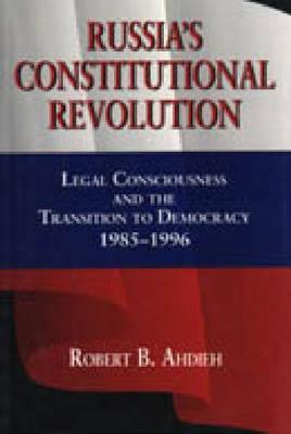 Russias Constitutional Revolution: Legal Consciousness and the Transition to Democracy, 1985 1996  by  Robert B. Ahdieh