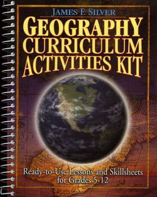 Geography Curriculum Activities Kit: Ready-To-Use Lessons and Skillsheets for Grades 5-12  by  James F. Silver