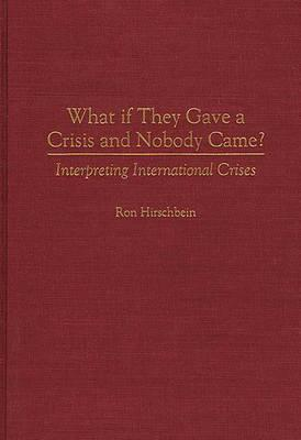 What If They Gave a Crisis and Nobody Came? Interpreting International Crises  by  Ron Hirschbein