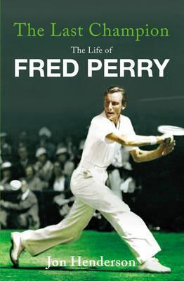 The Last Champion: The Life of Fred Perry  by  Jon Henderson
