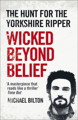 Wicked Beyond Belief: The Hunt for the Yorkshire Ripper Michael Bilton