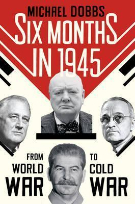 Six months in 1945 : FDR, Stalin, Churchill, and Truman-- from World War to Cold War  by  Michael  Dobbs