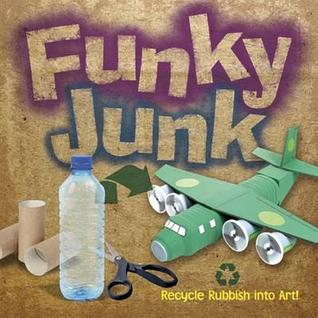 Funky Junk: Recycle Rubbish into Art!  by  Gary Kings