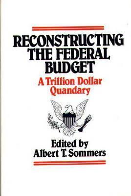 Reconstructing the Federal Budget: A Trillion Dollar Quandary Albert T. Sommers
