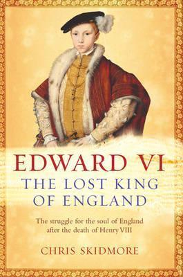 Edward VI: The Lost King Of England Christopher Skidmore