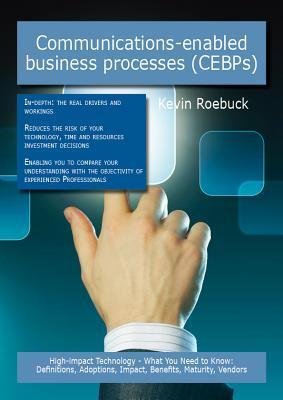 Communications-Enabled Business Processes (Cebps): High-Impact Technology - What You Need to Know: Definitions, Adoptions, Impact, Benefits, Maturity, Vendors Kevin Roebuck